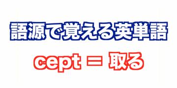 【語源で覚える英単語】cept=つかむ【vol.3】